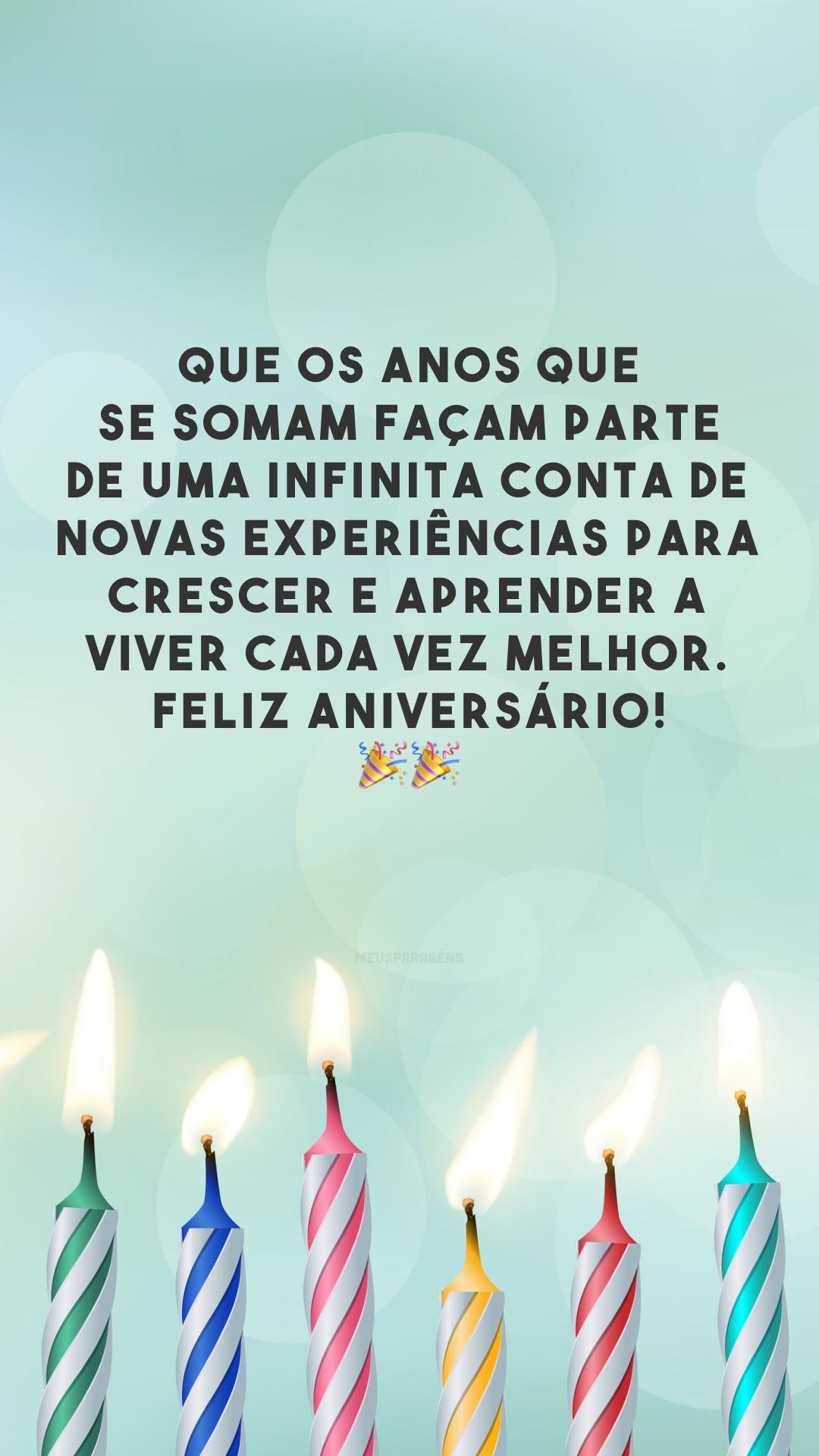 Que os anos que se somam façam parte de uma infinita conta de novas experiências para crescer e aprender a viver cada vez melhor. Feliz aniversário! 🎉🎉