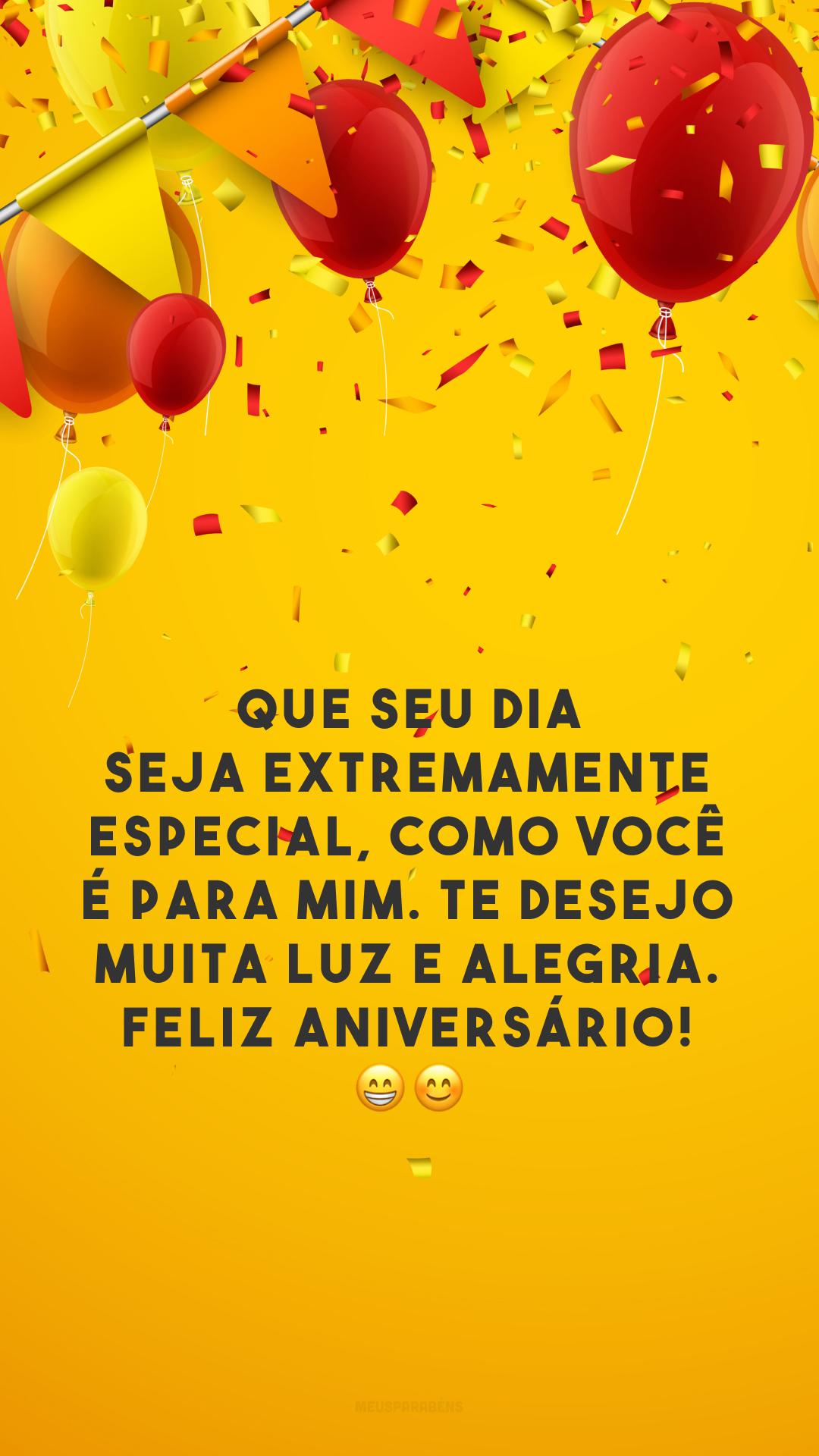 Que seu dia seja extremamente especial, como você é para mim. Te desejo muita luz e alegria. Feliz aniversário! 😁😊