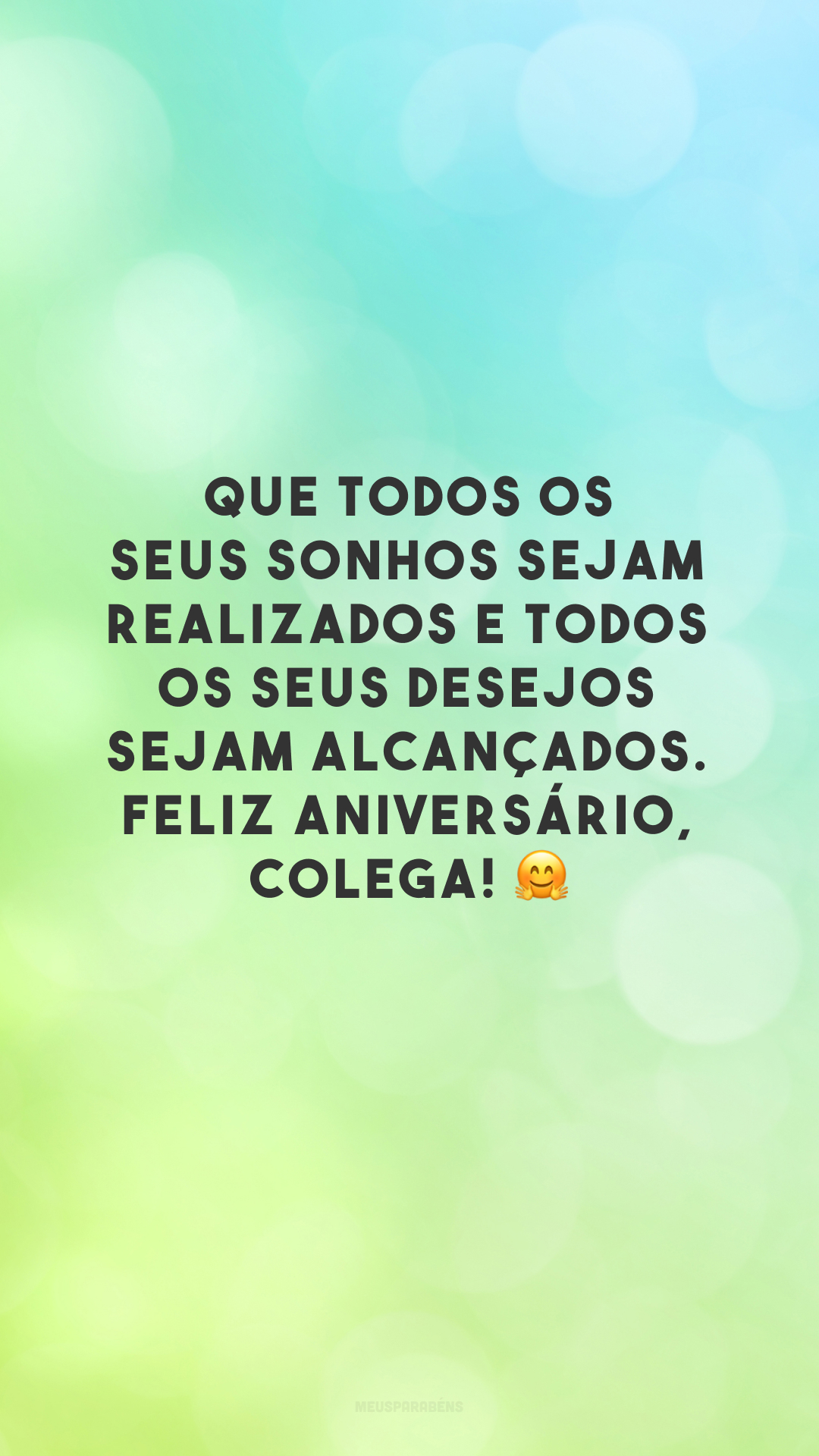 Que todos os seus sonhos sejam realizados e todos os seus desejos sejam alcançados. Feliz aniversário, colega! 🤗