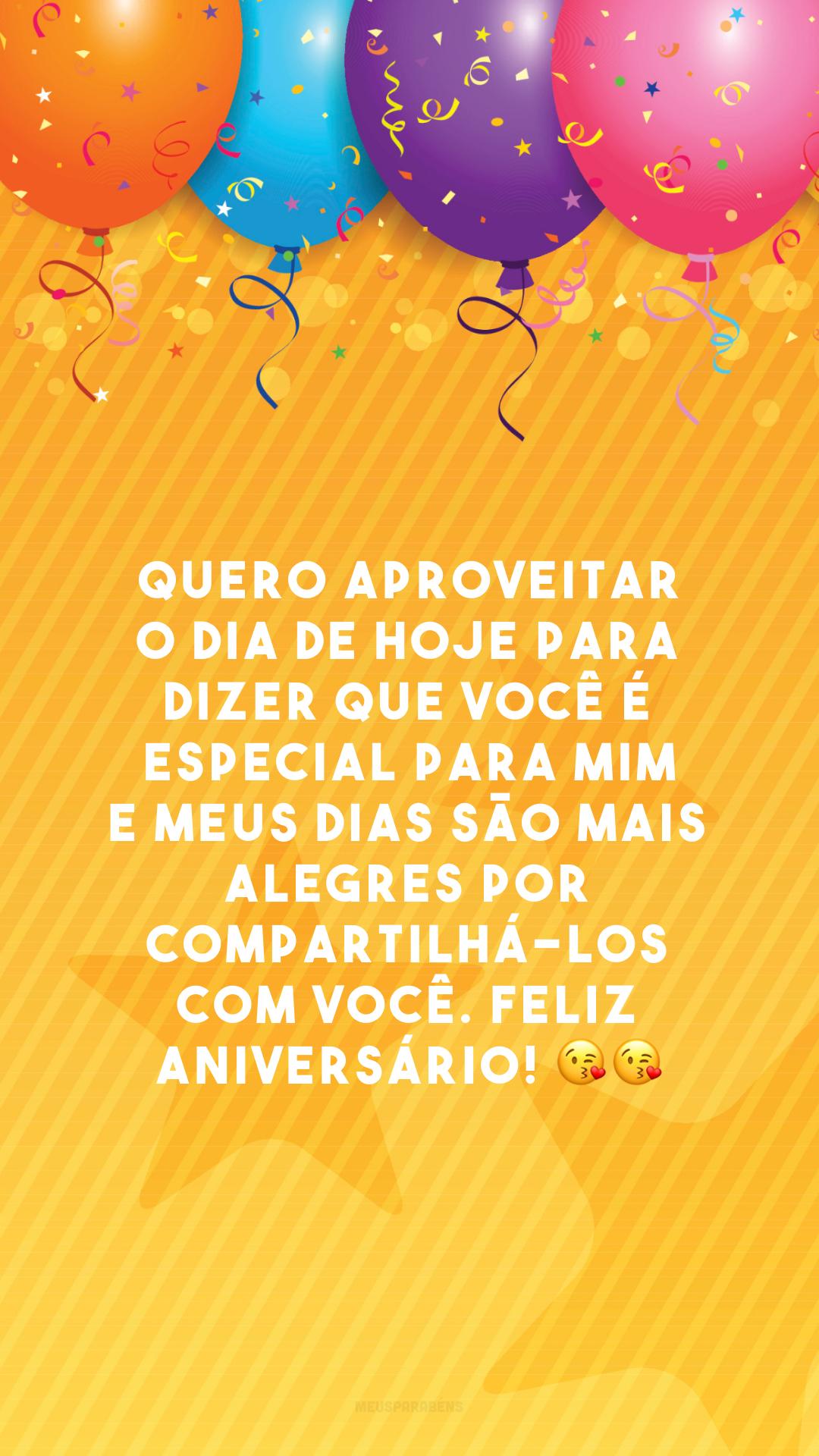 Quero aproveitar o dia de hoje para dizer que você é especial para mim e meus dias são mais alegres por compartilhá-los com você. Feliz aniversário! 😘😘