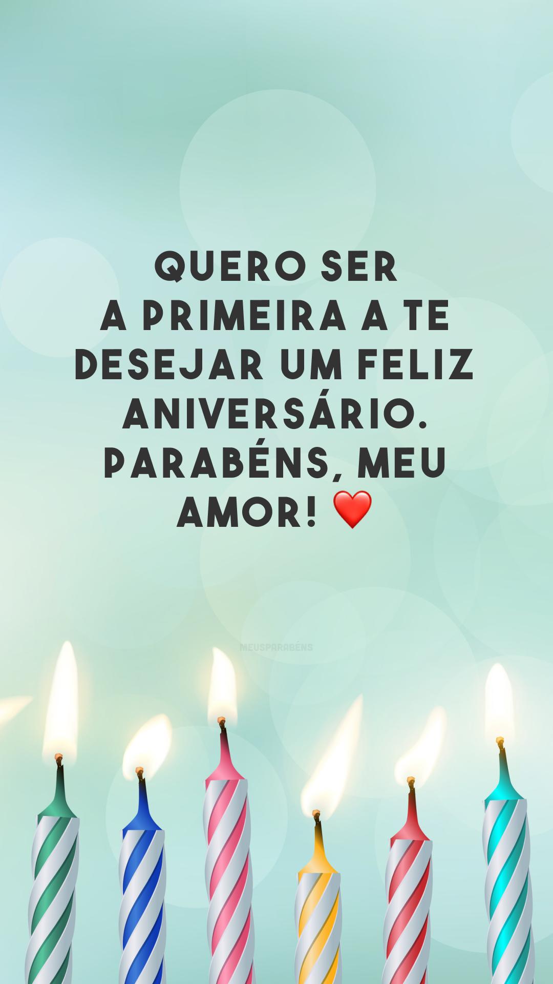 Quero ser a primeira a te desejar um feliz aniversário. Parabéns, meu amor! ❤️