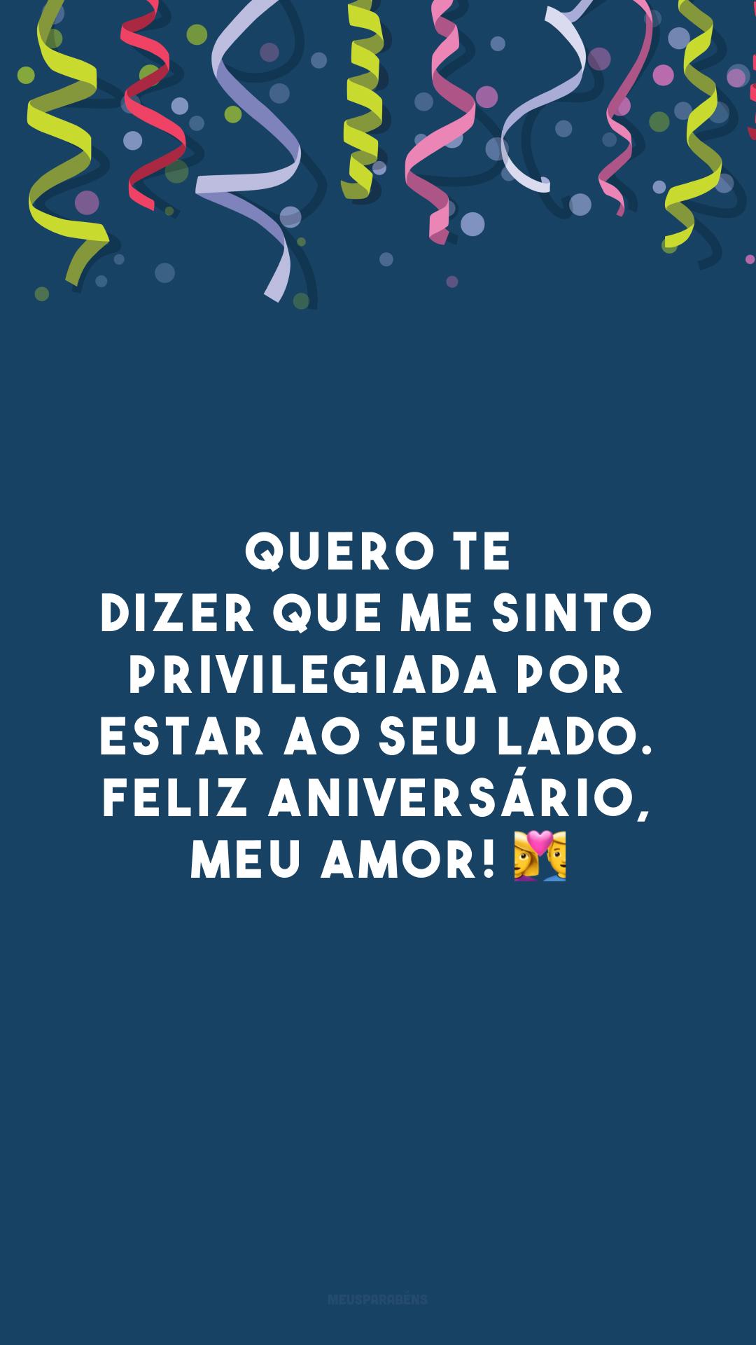 Quero te dizer que me sinto privilegiada por estar ao seu lado. Feliz aniversário, meu amor! 💑
