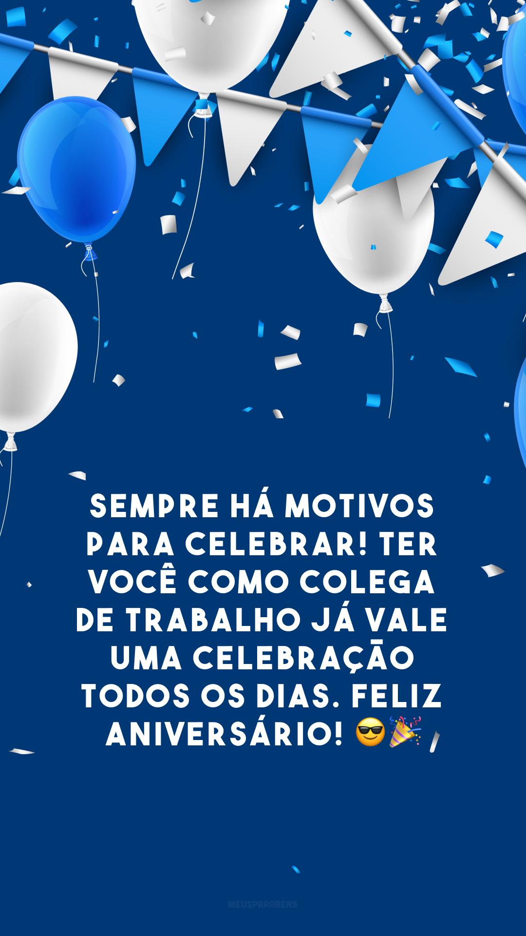 Sempre há motivos para celebrar! Ter você como colega de trabalho já vale uma celebração todos os dias. Feliz aniversário! 😎🎉