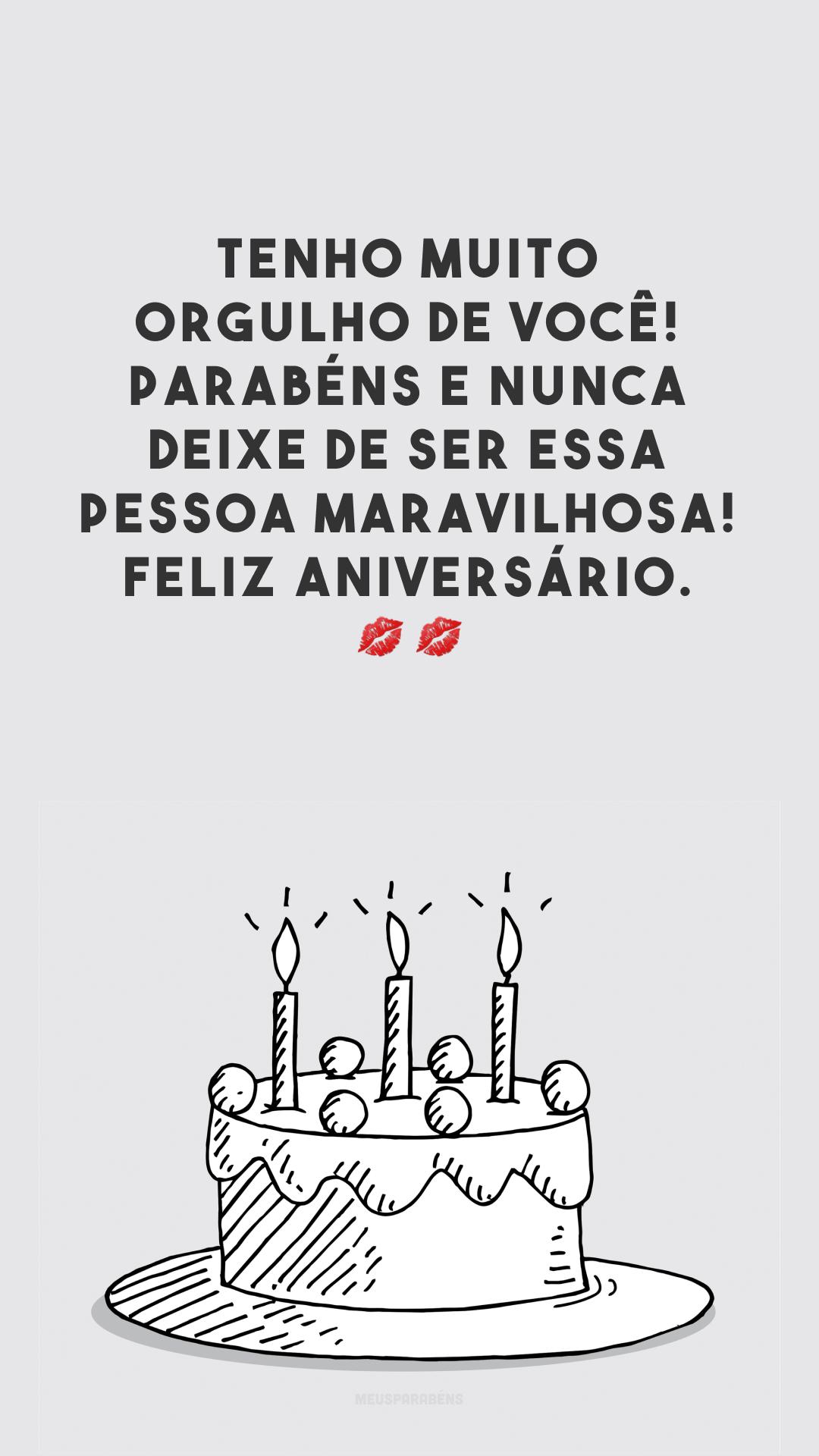Tenho muito orgulho de você! Parabéns e nunca deixe de ser essa pessoa maravilhosa! Feliz aniversário. 💋💋