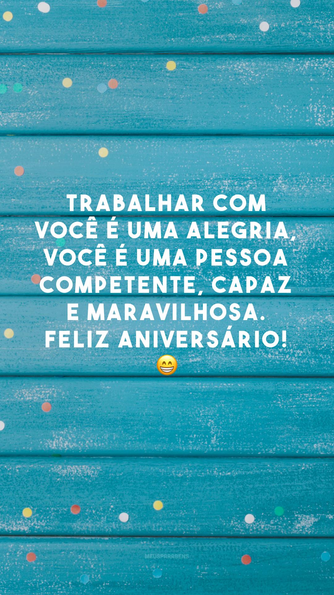 Trabalhar com você é uma alegria, você é uma pessoa competente, capaz e maravilhosa. Feliz aniversário! 😁