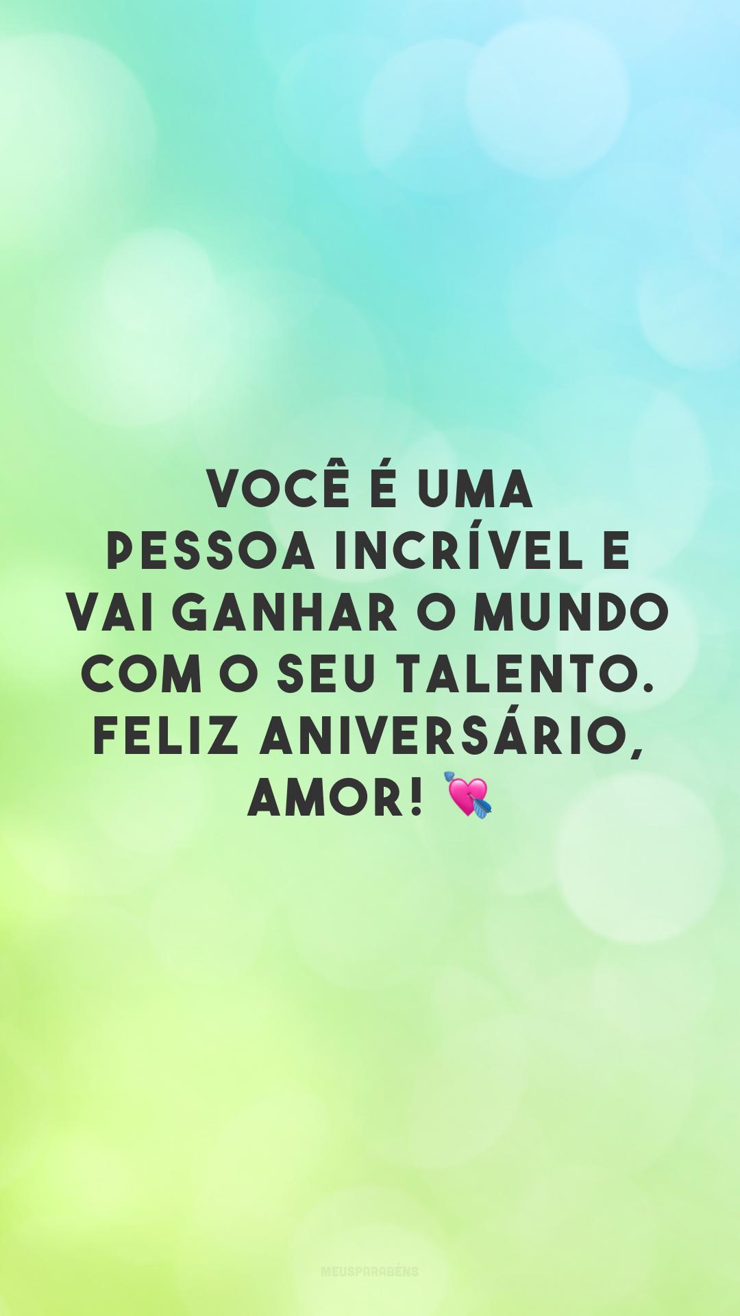 Você é uma pessoa incrível e vai ganhar o mundo com o seu talento. Feliz aniversário, amor! 💘