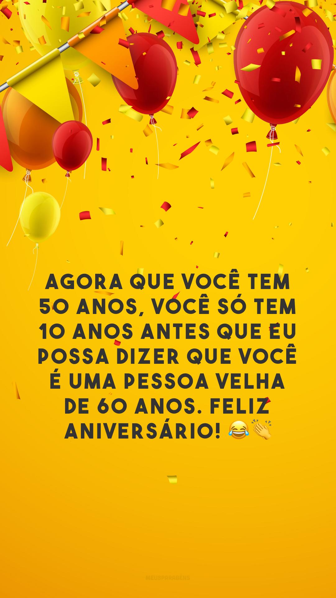 Agora que você tem 50 anos, você só tem 10 anos antes que eu possa dizer que você é uma pessoa velha de 60 anos. Feliz aniversário! 😂👏