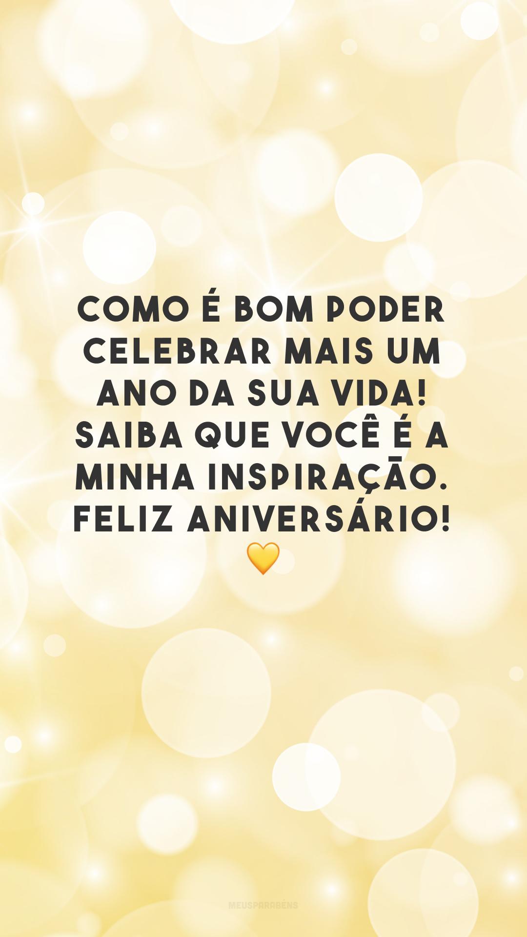 Como é bom poder celebrar mais um ano da sua vida! Saiba que você é a minha inspiração. Feliz aniversário! 💛