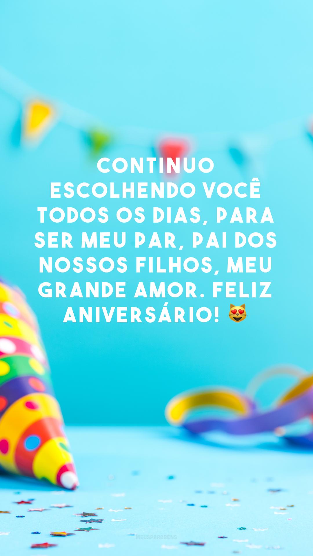 Continuo escolhendo você todos os dias, para ser meu par, pai dos nossos filhos, meu grande amor. Feliz aniversário! 😻