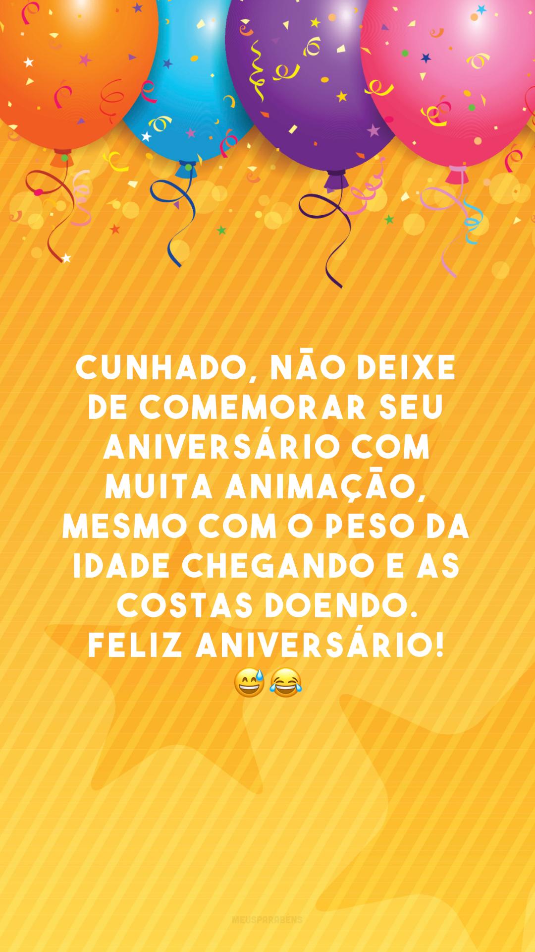 Cunhado, não deixe de comemorar seu aniversário com muita animação, mesmo com o peso da idade chegando e as costas doendo. Feliz aniversário! 😅😂