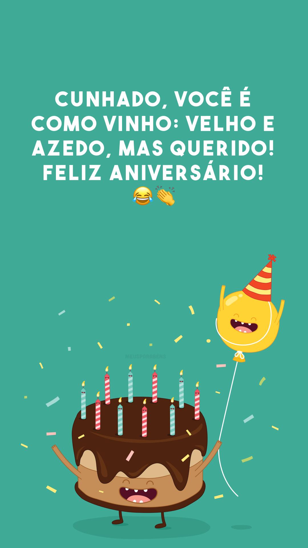 Cunhado, você é como vinho: velho e azedo, mas querido! Feliz aniversário! 😂👏
