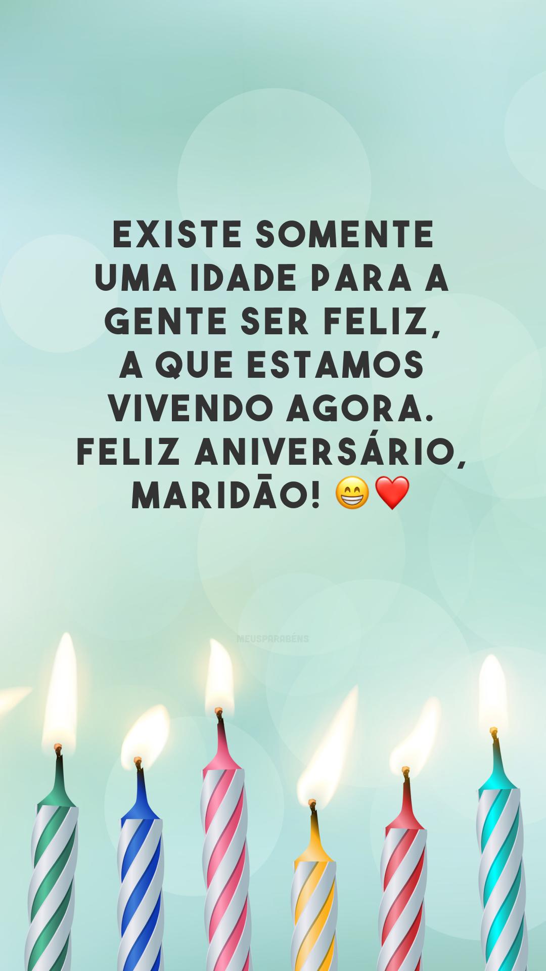 Existe somente uma idade para a gente ser feliz, a que estamos vivendo agora. Feliz aniversário, maridão! 😁❤️