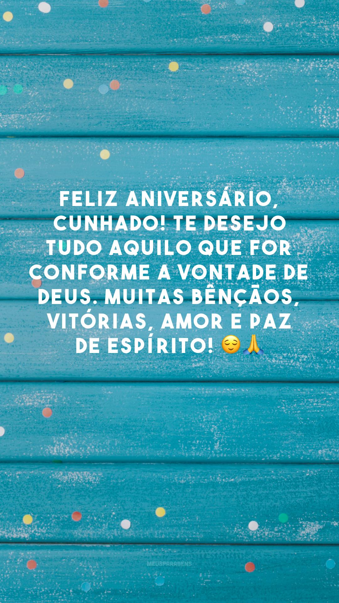 Feliz aniversário, cunhado! Te desejo tudo aquilo que for conforme a vontade de Deus. Muitas bênçãos, vitórias, amor e paz de espírito! 😌🙏