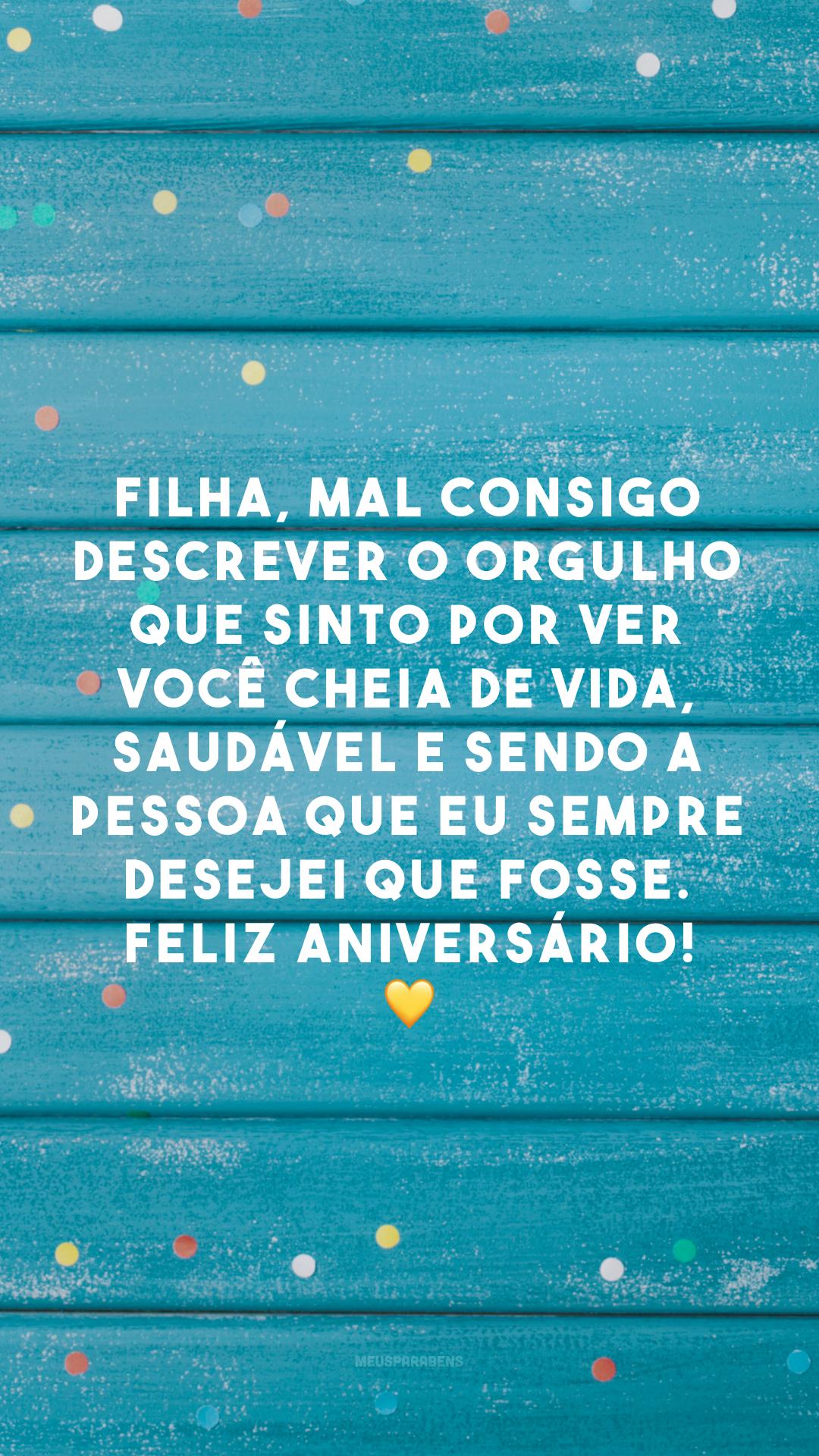 Filha, mal consigo descrever o orgulho que sinto por ver você cheia de vida, saudável e sendo a pessoa que eu sempre desejei que fosse. Feliz aniversário! 💛