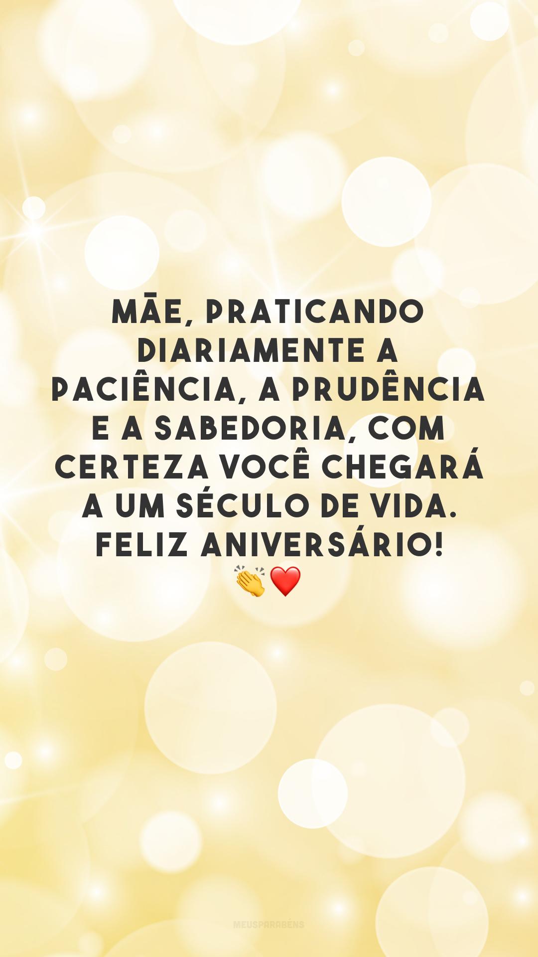 Mãe, praticando diariamente a paciência, a prudência e a sabedoria, com certeza você chegará a um século de vida. Feliz aniversário! 👏❤️