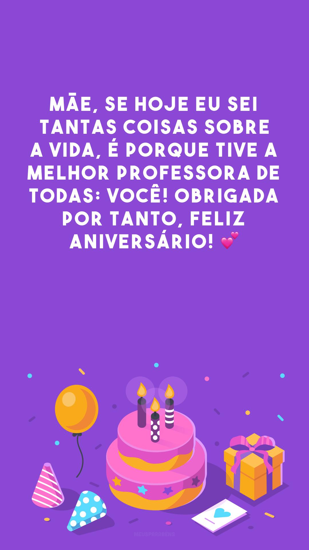 Mãe, se hoje eu sei tantas coisas sobre a vida, é porque tive a melhor professora de todas: você! Obrigada por tanto, feliz aniversário! 💕
