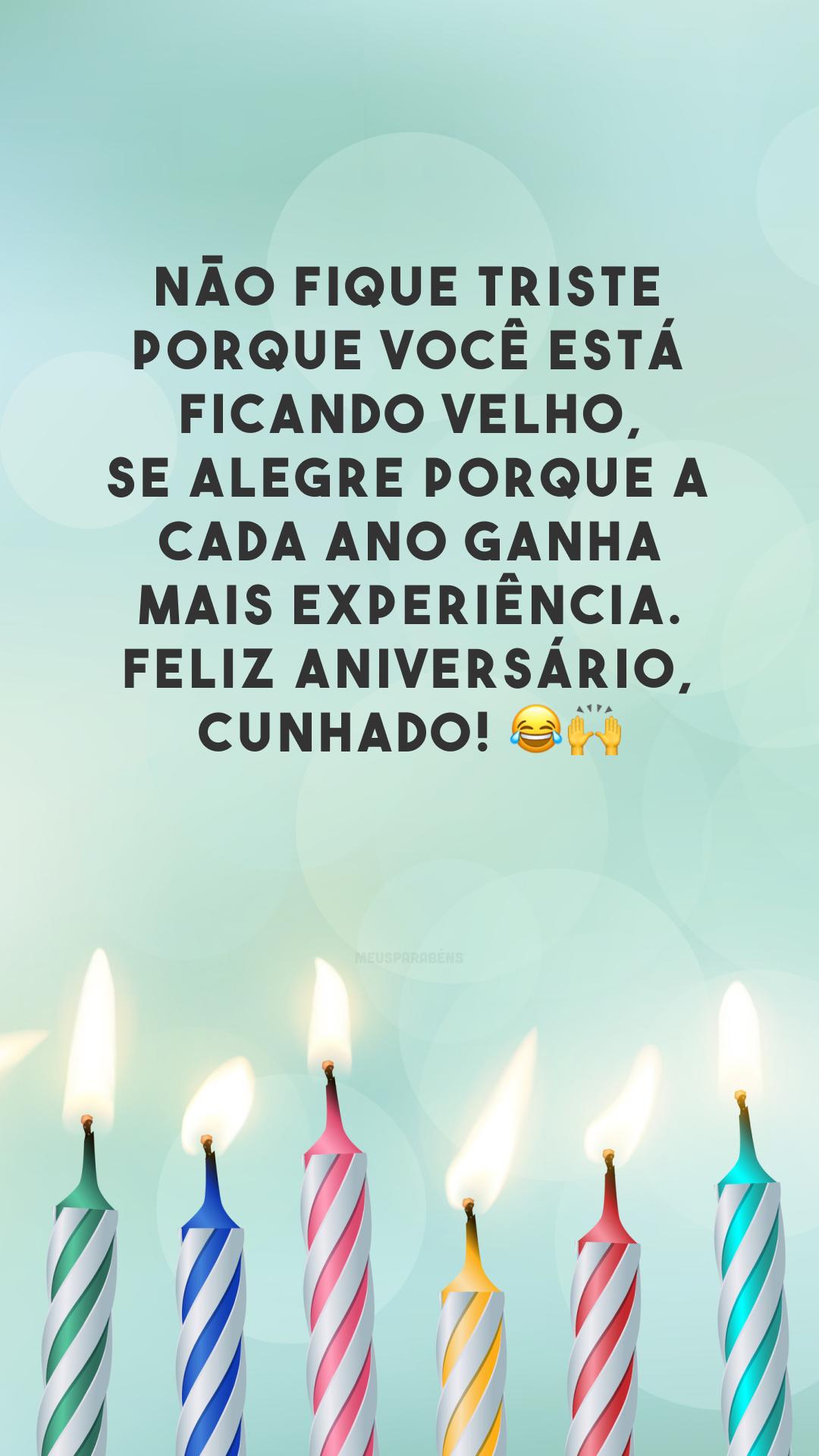 Não fique triste porque você está ficando velho, se alegre porque a cada ano ganha mais experiência. Feliz aniversário, cunhado! 😂🙌