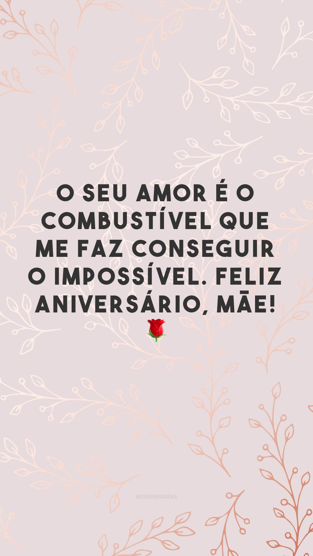 O seu amor é o combustível que me faz conseguir o impossível. Feliz aniversário, mãe! 🌹
