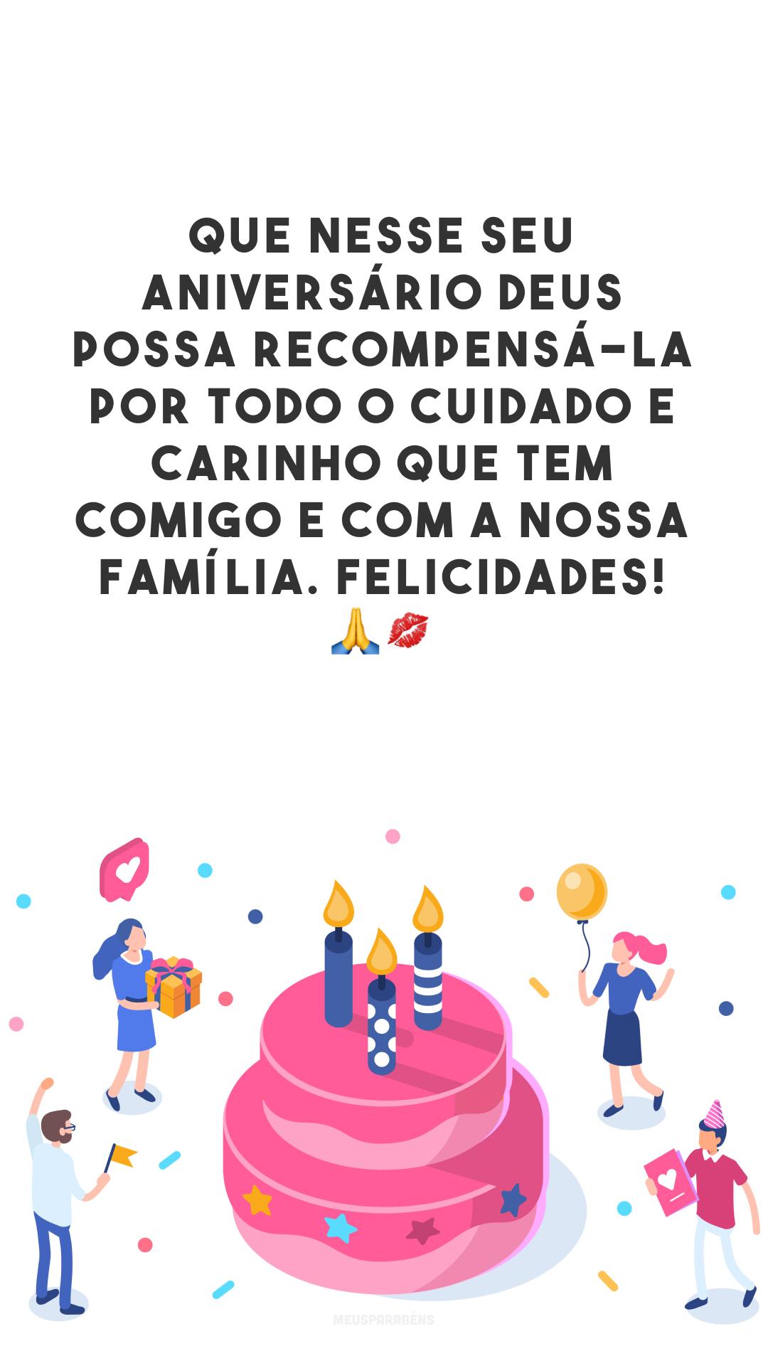 Que nesse seu aniversário Deus possa recompensá-la por todo o cuidado e carinho que tem comigo e com a nossa família. Felicidades! 🙏💋