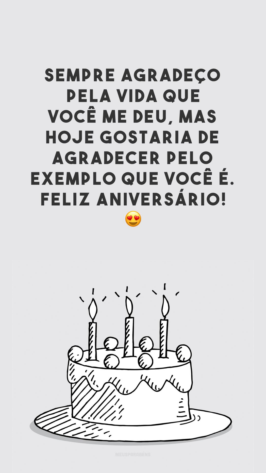 Sempre agradeço pela vida que você me deu, mas hoje gostaria de agradecer pelo exemplo que você é. Feliz aniversário! 😍