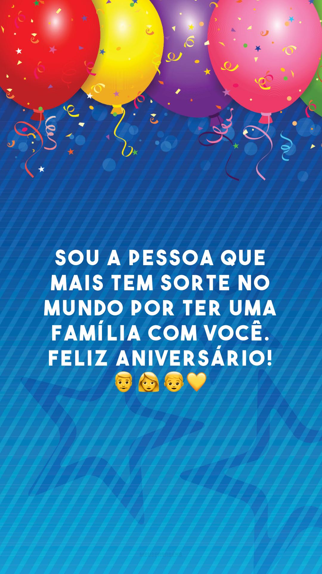 Sou a pessoa que mais tem sorte no mundo por ter uma família com você. Feliz aniversário! 👨👩👦💛