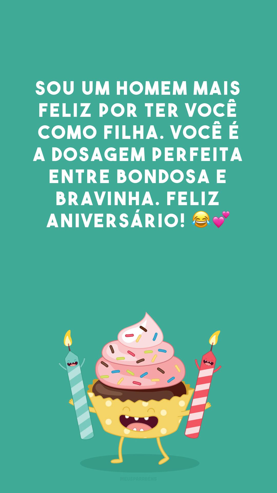 Sou um homem mais feliz por ter você como filha. Você é a dosagem perfeita entre bondosa e bravinha. Feliz aniversário! 😂💕