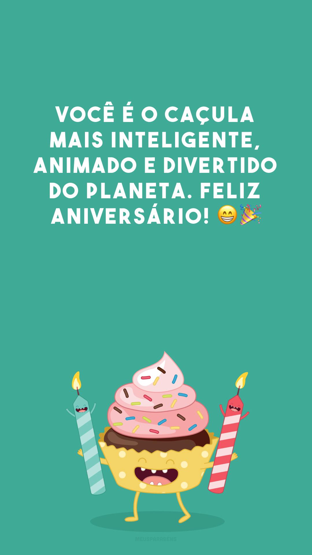 Você é o caçula mais inteligente, animado e divertido do planeta. Feliz aniversário! 😁🎉