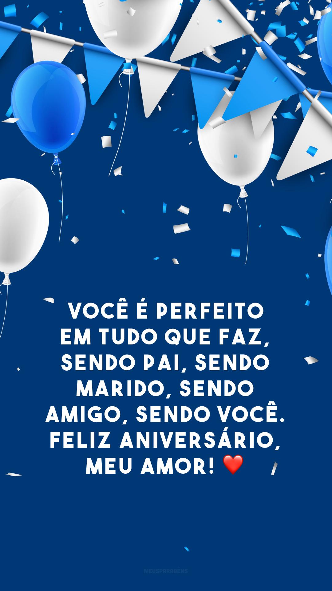 Você é perfeito em tudo que faz, sendo pai, sendo marido, sendo amigo, sendo você. Feliz aniversário, meu amor! ❤️