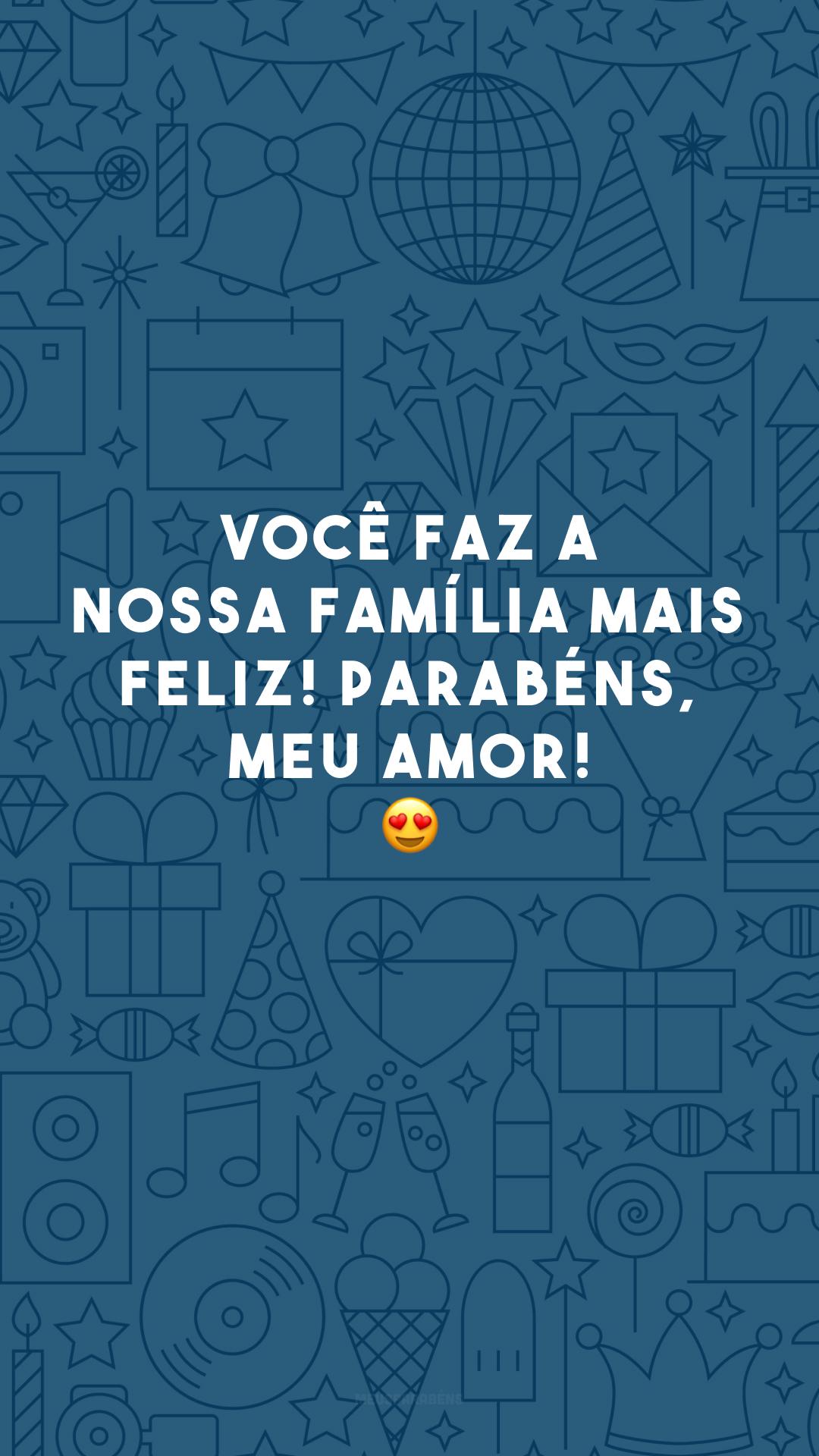 Você faz a nossa família mais feliz! Parabéns, meu amor! 😍