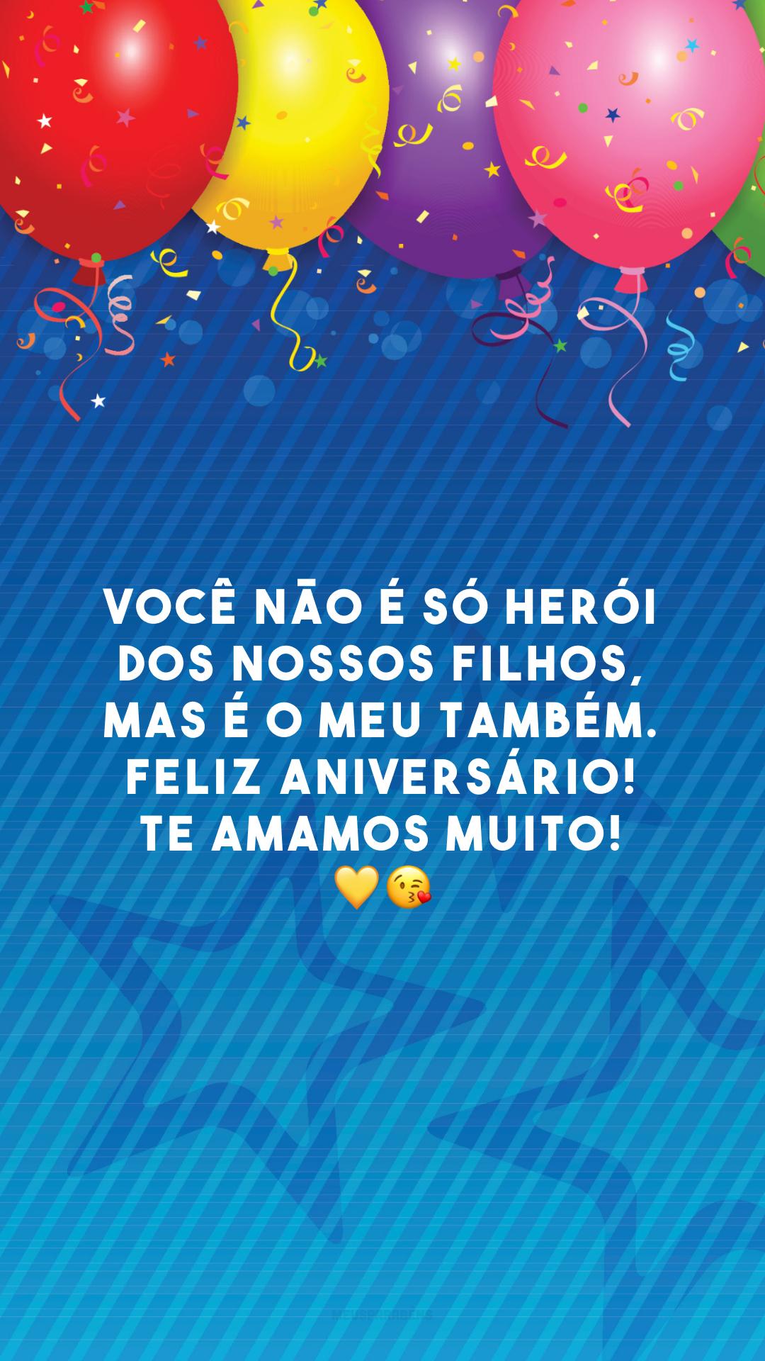 Você não é só herói dos nossos filhos, mas é o meu também. Feliz aniversário! Te amamos muito! 💛😘