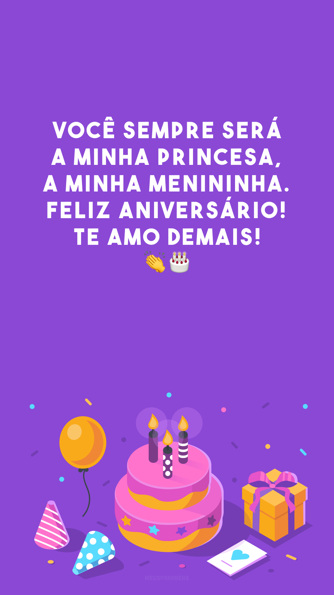 Você sempre será a minha princesa, a minha menininha. Feliz aniversário! Te amo demais! 👏🎂