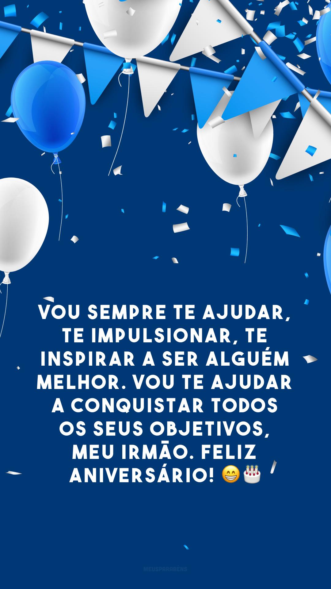Vou sempre te ajudar, te impulsionar, te inspirar a ser alguém melhor. Vou te ajudar a conquistar todos os seus objetivos, meu irmão. Feliz aniversário! 😁🎂
