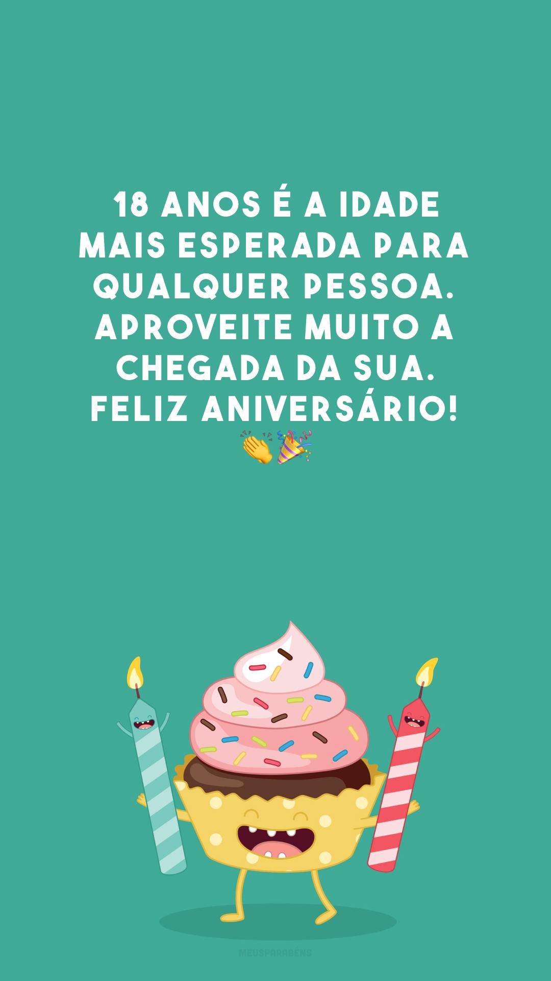 18 anos é a idade mais esperada para qualquer pessoa. Aproveite muito a chegada da sua. Feliz aniversário! 👏🎉