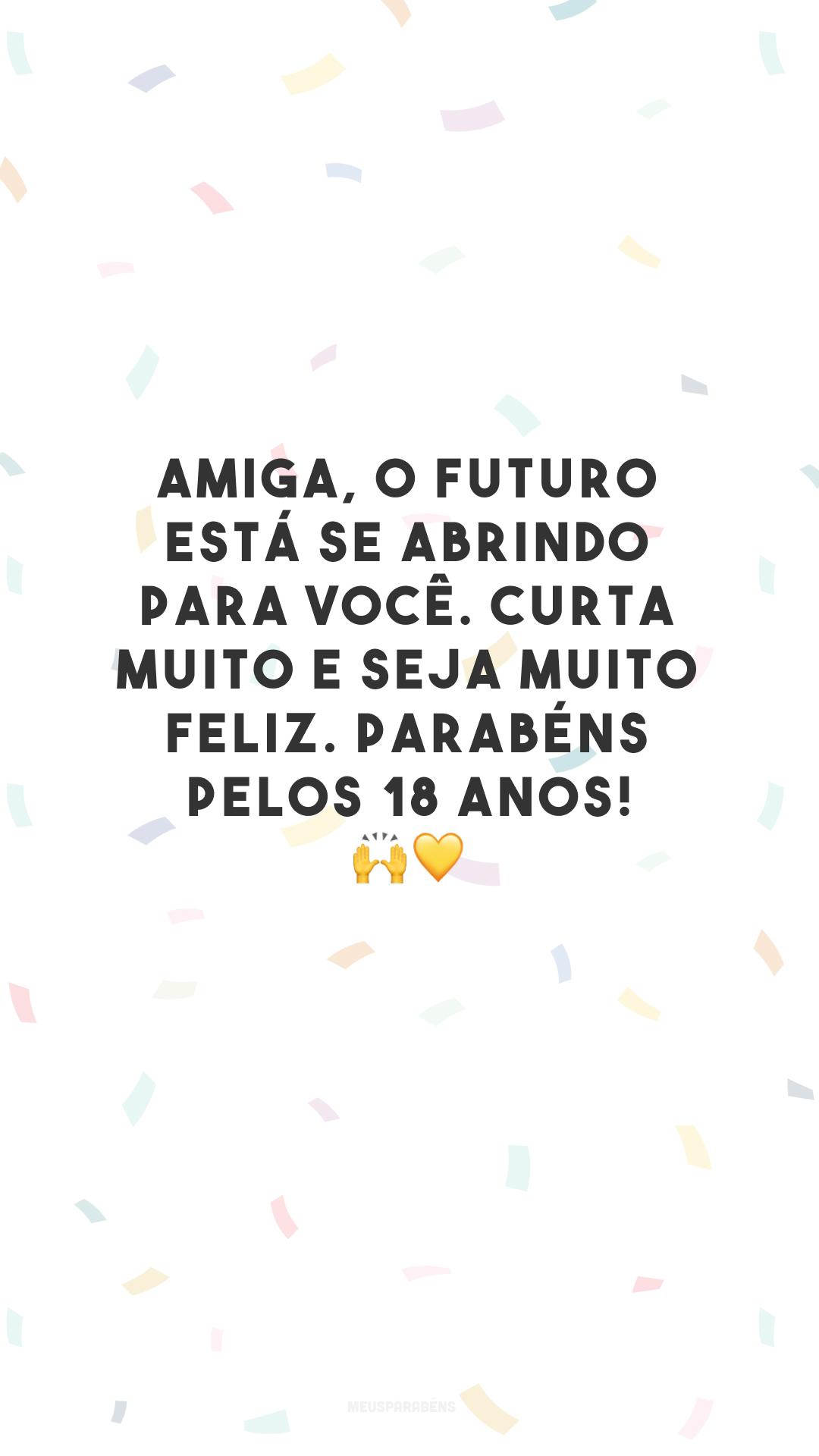 Amiga, o futuro está se abrindo para você. Curta muito e seja muito feliz. Parabéns pelos 18 anos! 🙌💛