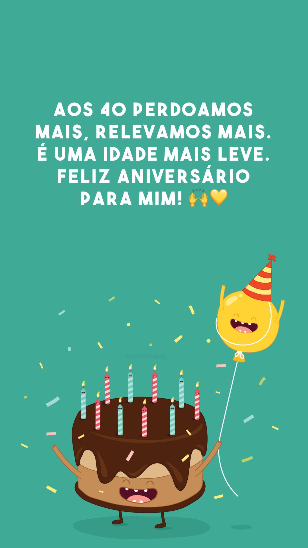 Aos 40 perdoamos mais, relevamos mais. É uma idade mais leve. Feliz aniversário para mim! 🙌💛