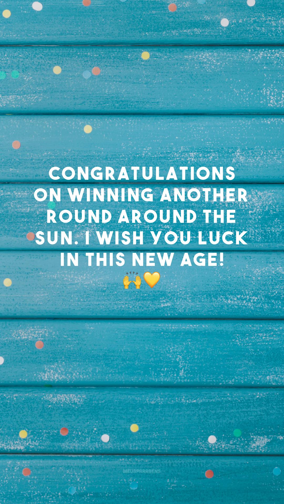 Congratulations on winning another round around the sun. I wish you luck in this new age! 🙌💛 (Parabéns pela conquista de mais uma volta ao redor do sol. Desejo muita sorte nessa nova idade!)