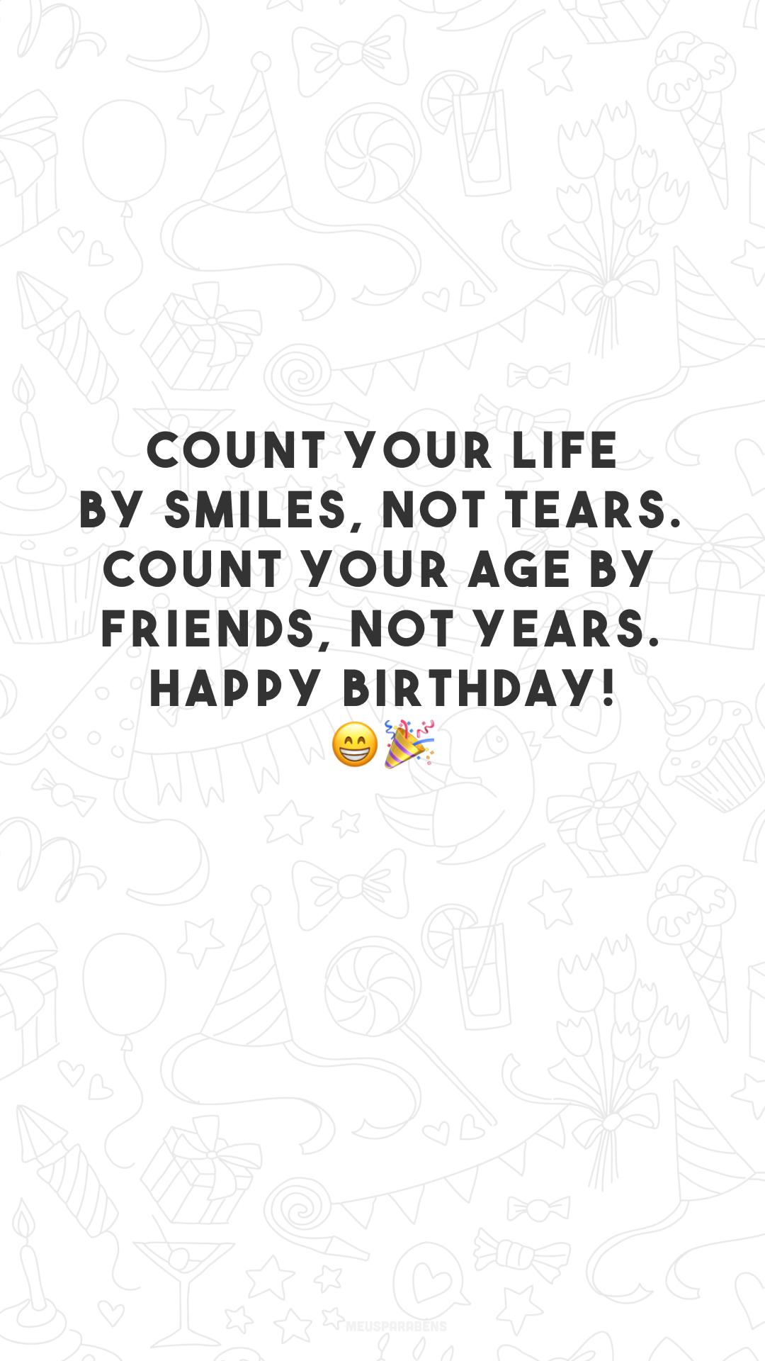 Count your life by smiles, not tears. Count your age by friends, not years. Happy birthday! 😁🎉 (Conte sua vida por sorrisos, não lágrimas. Conte sua idade por amigos, não anos. Feliz aniversário!)