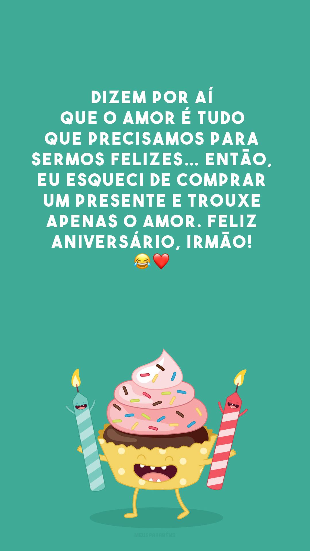 Dizem por aí que o amor é tudo que precisamos para sermos felizes… Então, eu esqueci de comprar um presente e trouxe apenas o amor. Feliz aniversário, irmão! 😂❤️