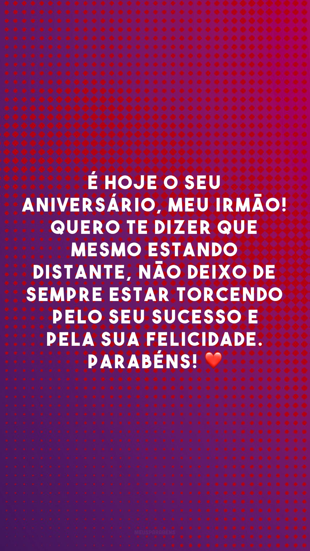 É hoje o seu aniversário, meu irmão! Quero te dizer que mesmo estando distante, não deixo de sempre estar torcendo pelo seu sucesso e pela sua felicidade. Parabéns! ❤