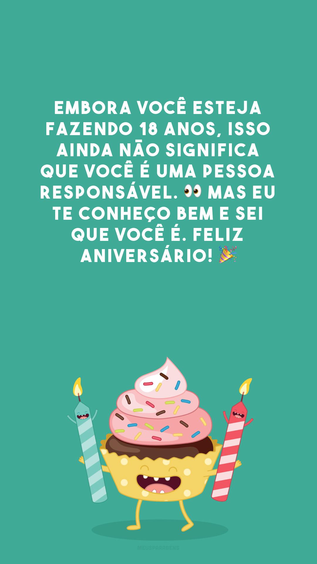 Embora você esteja fazendo 18 anos, isso ainda não significa que você é uma pessoa responsável. 👀 Mas eu te conheço bem e sei que você é. Feliz aniversário! 🎉