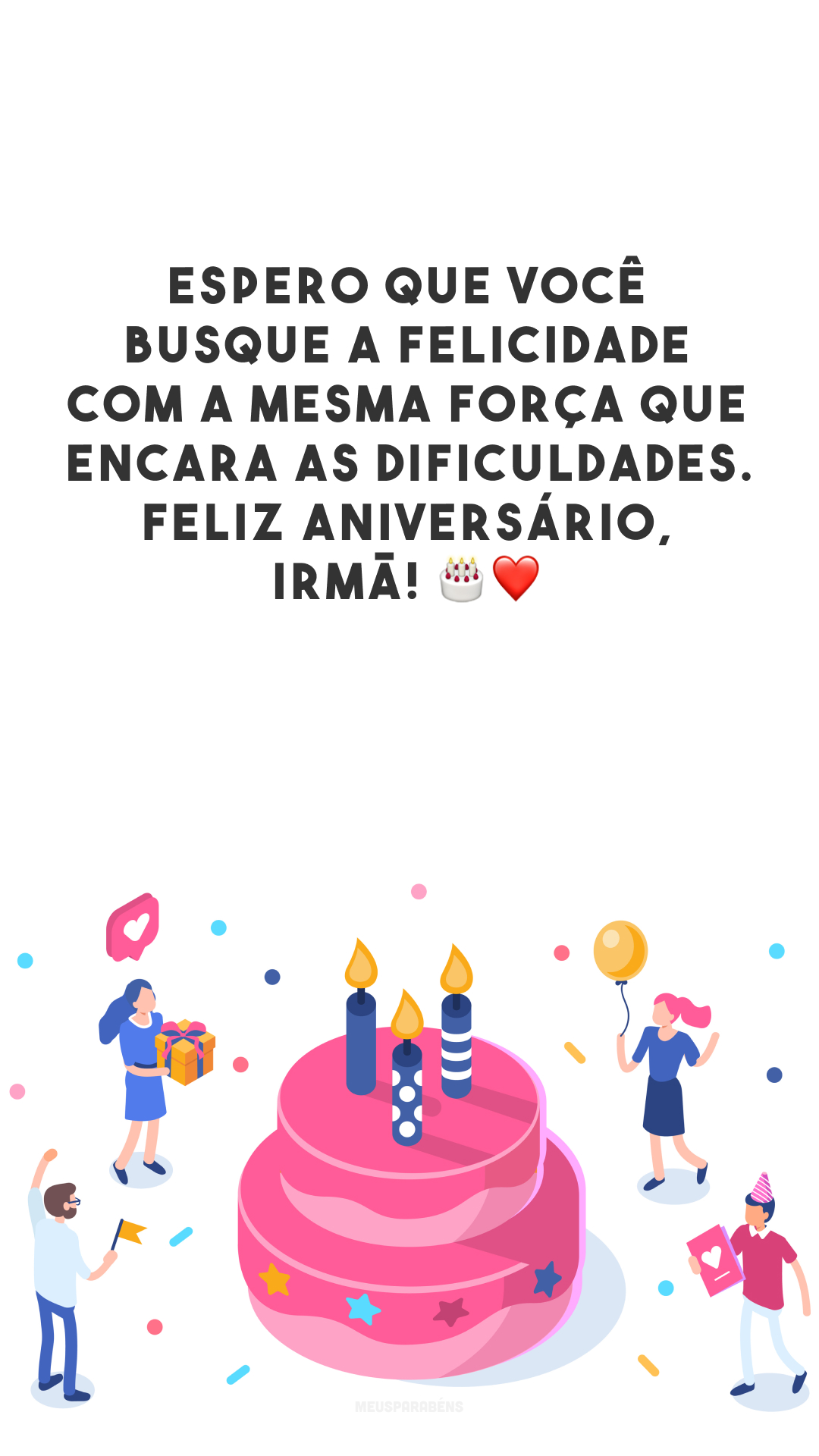 Espero que você busque a felicidade com a mesma força que encara as dificuldades. Feliz aniversário, irmã! 🎂❤️
