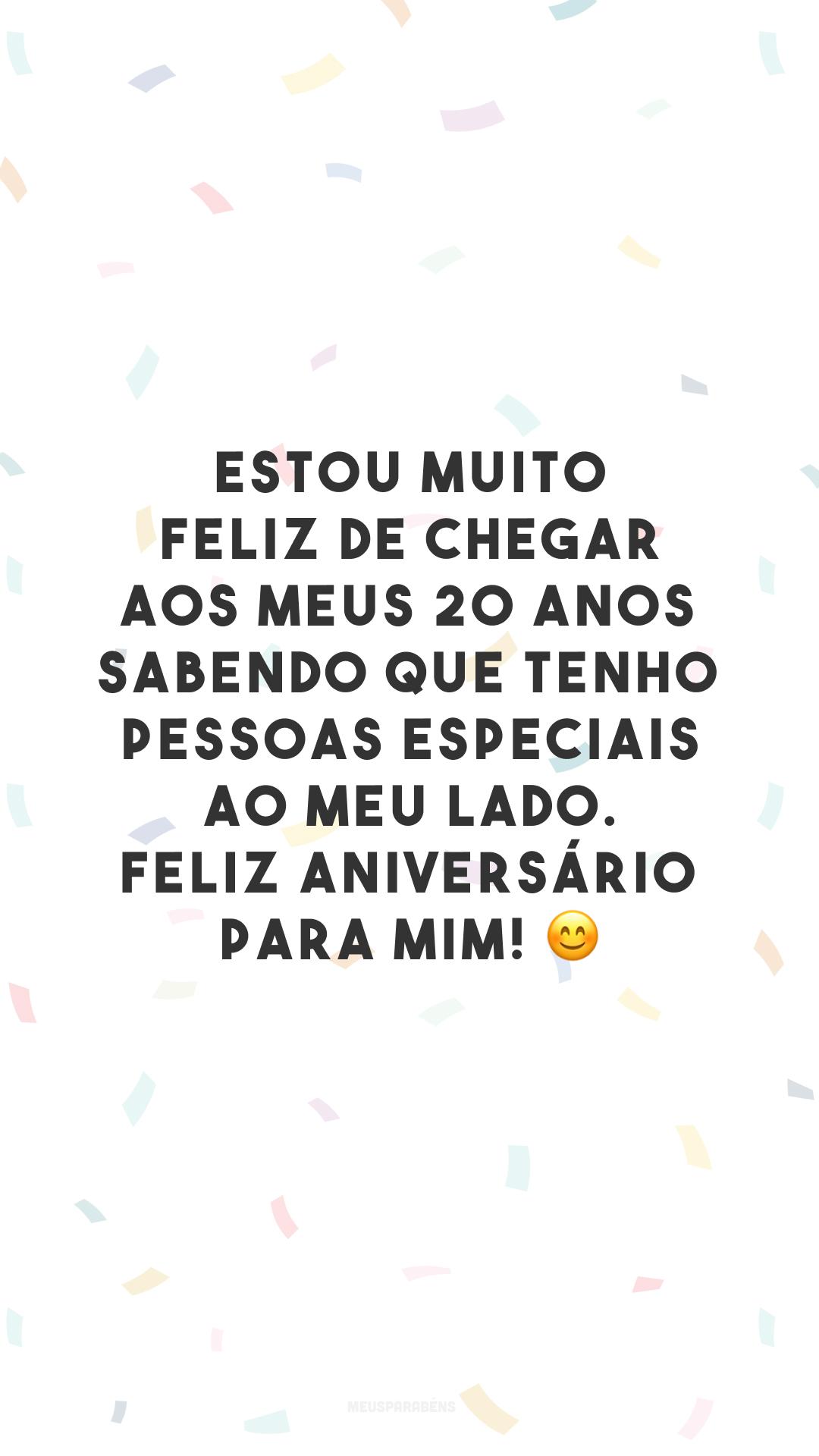 Estou muito feliz de chegar aos meus 20 anos sabendo que tenho pessoas especiais ao meu lado. Feliz aniversário para mim! 😊