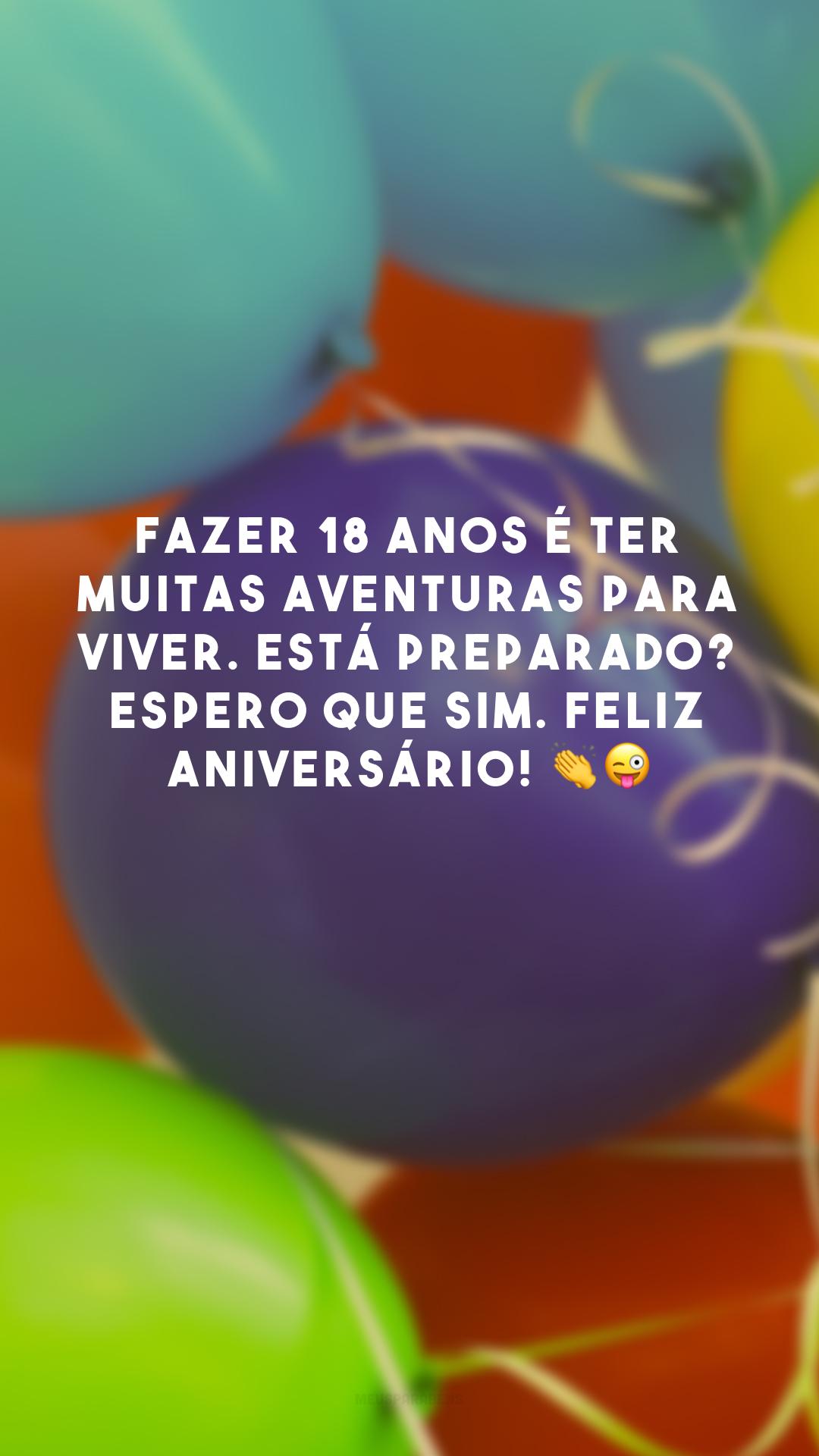 Fazer 18 anos é ter muitas aventuras para viver. Está preparado? Espero que sim. Feliz aniversário! 👏😜