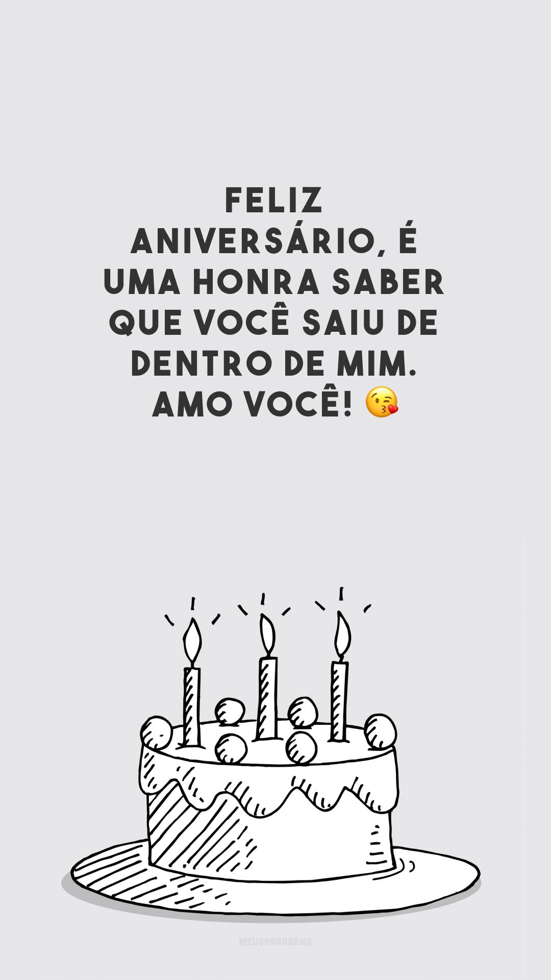 Feliz aniversário, é uma honra saber que você saiu de dentro de mim. Amo você! 😘