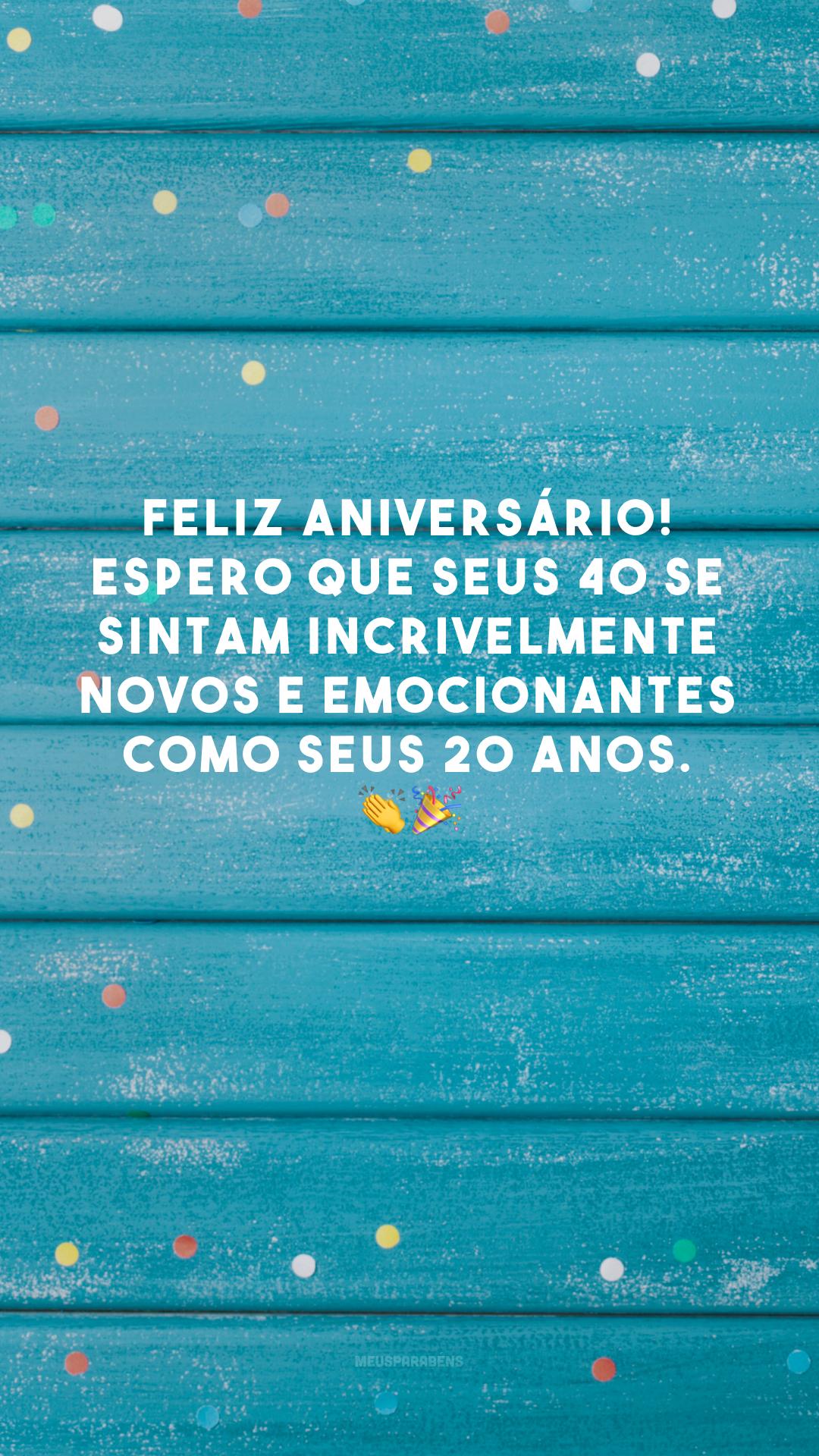 Feliz aniversário! Espero que seus 40 se sintam incrivelmente novos e emocionantes como seus 20 anos. 👏🎉
