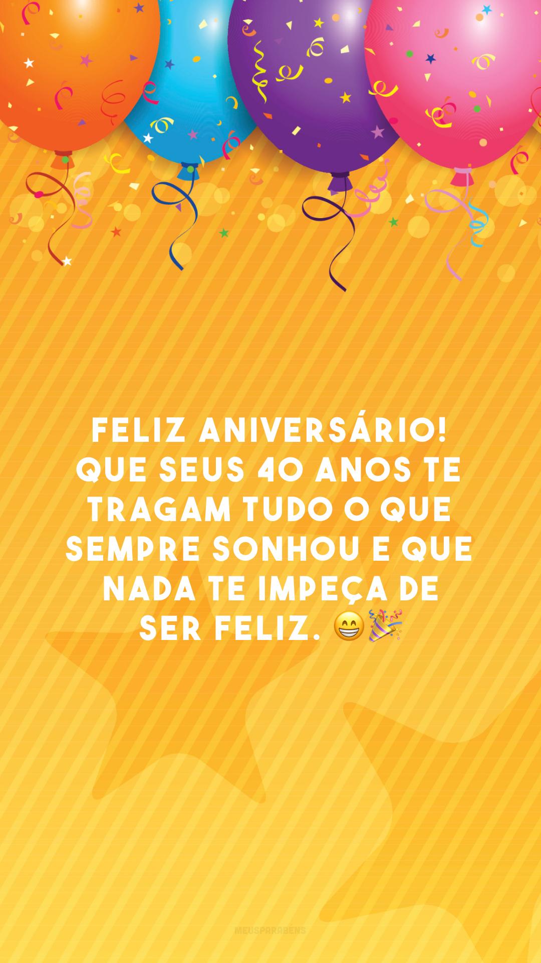 Feliz aniversário! Que seus 40 anos te tragam tudo o que sempre sonhou e que nada te impeça de ser feliz. 😁🎉