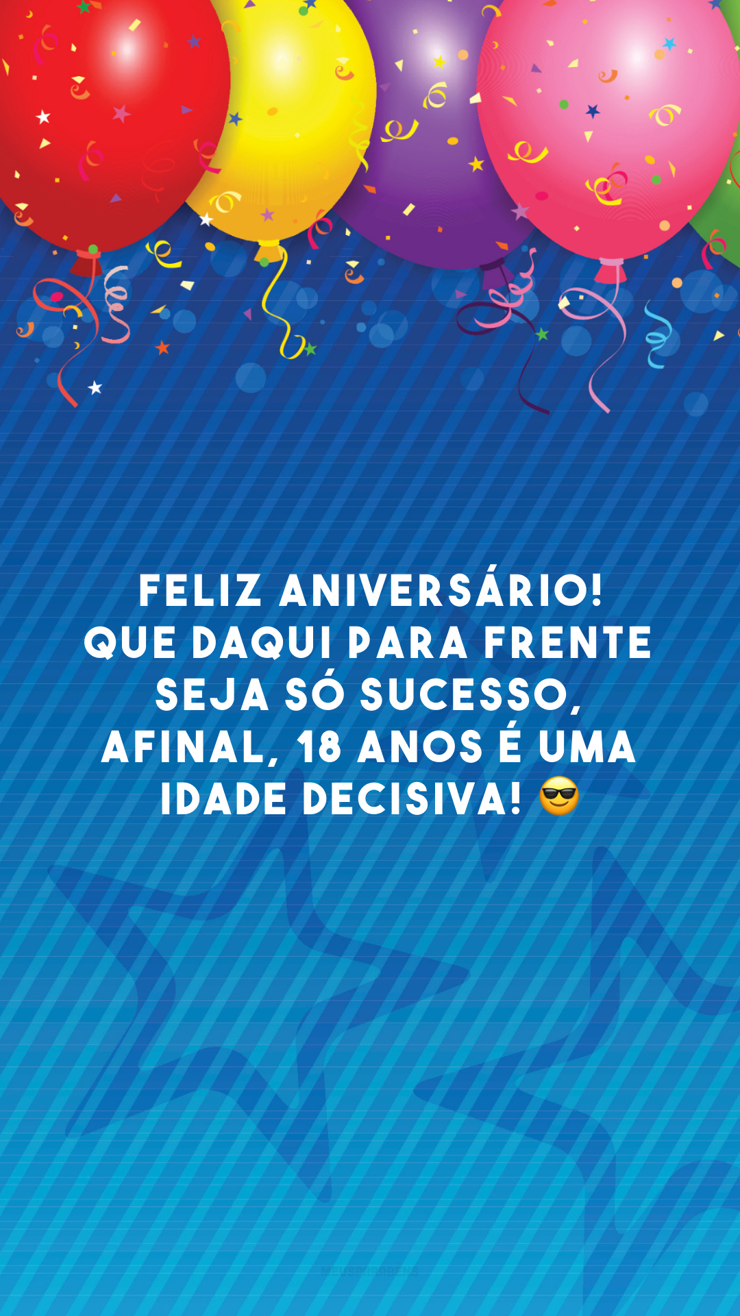 Feliz aniversário! Que daqui para frente seja só sucesso, afinal, 18 anos é uma idade decisiva! 😎