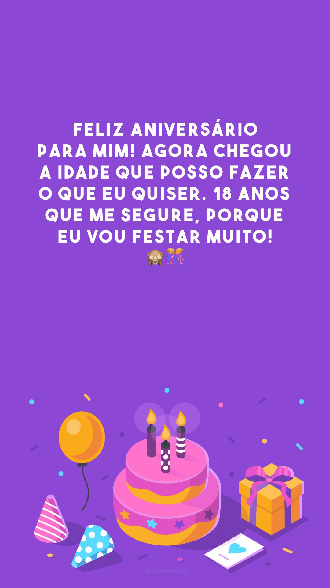 Feliz aniversário para mim! Agora chegou a idade que posso fazer o que eu quiser. 18 anos que me segure, porque eu vou festar muito! 🙈🎊