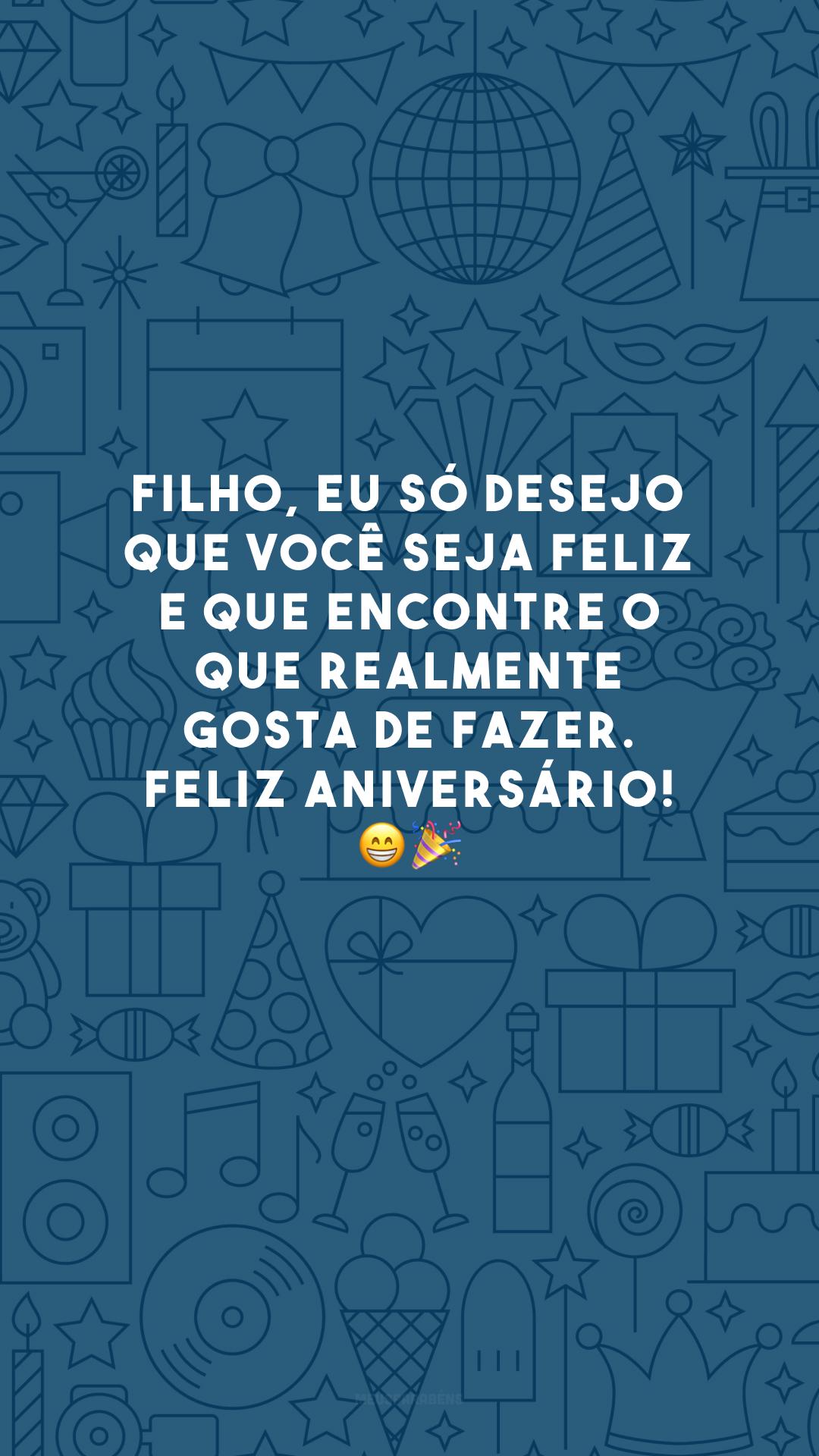 Filho, eu só desejo que você seja feliz e que encontre o que realmente gosta de fazer. Feliz aniversário! 😁🎉