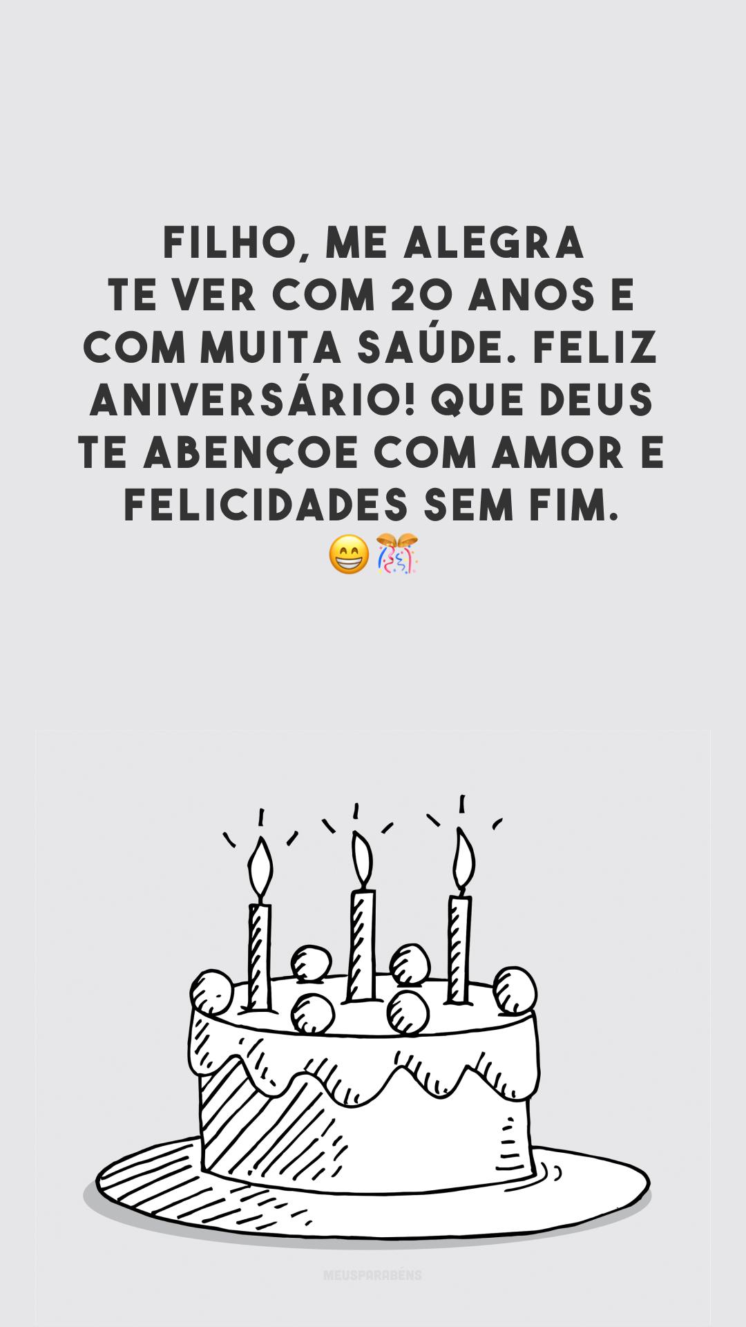 Filho, me alegra te ver com 20 anos e com muita saúde. Feliz aniversário! Que Deus te abençoe com amor e felicidades sem fim. 😁🎊
